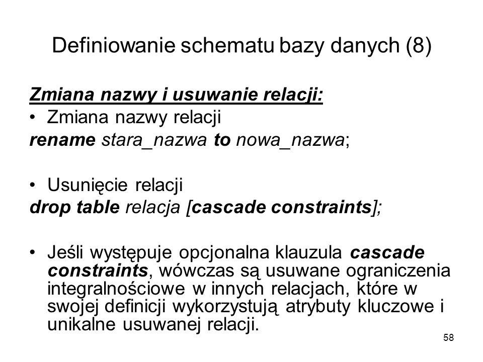 58 Definiowanie schematu bazy danych (8) Zmiana nazwy i usuwanie relacji: Zmiana nazwy relacji rename stara_nazwa to nowa_nazwa; Usunięcie relacji drop table relacja [cascade constraints]; Jeśli występuje opcjonalna klauzula cascade constraints, wówczas są usuwane ograniczenia integralnościowe w innych relacjach, które w swojej definicji wykorzystują atrybuty kluczowe i unikalne usuwanej relacji.