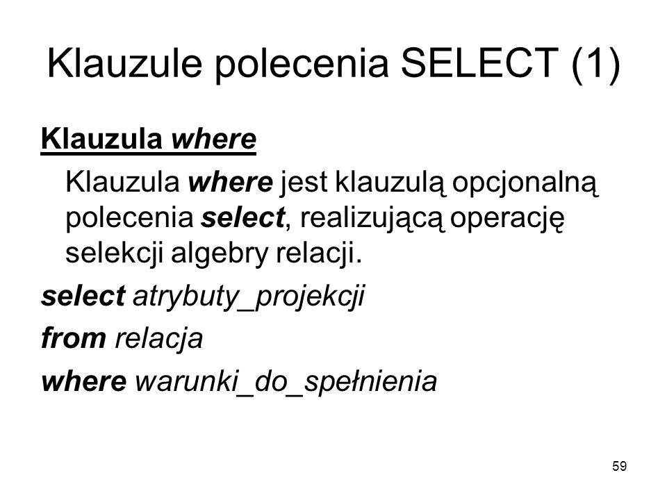59 Klauzule polecenia SELECT (1) Klauzula where Klauzula where jest klauzulą opcjonalną polecenia select, realizującą operację selekcji algebry relacji.