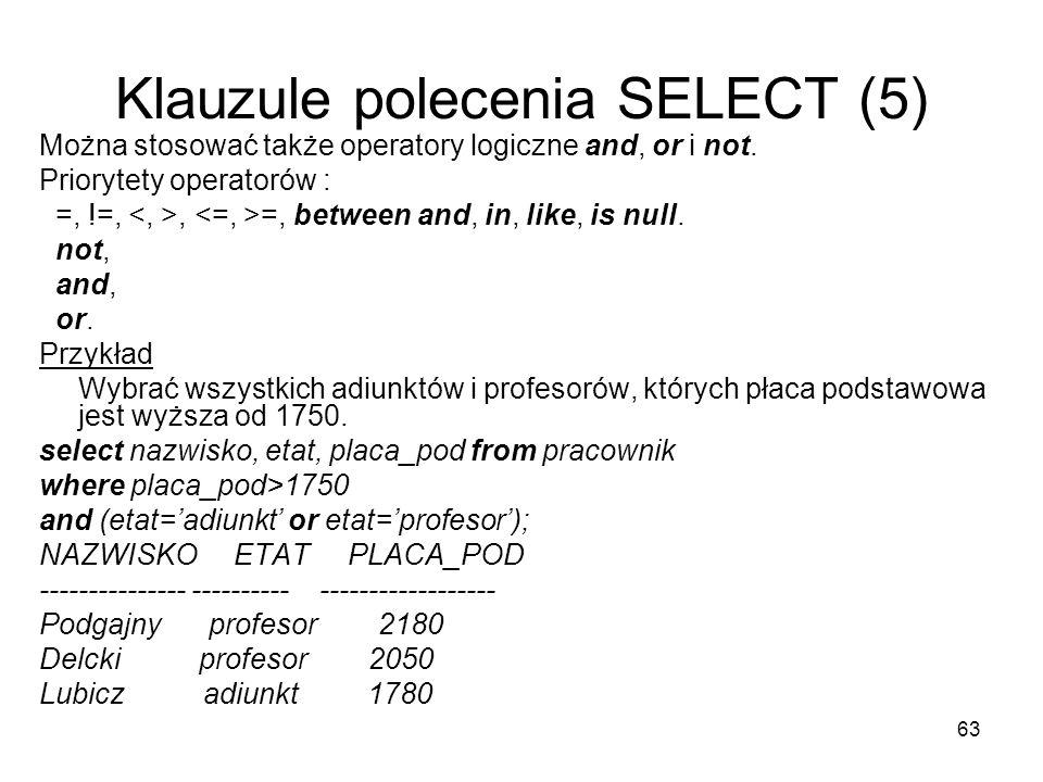 63 Klauzule polecenia SELECT (5) Można stosować także operatory logiczne and, or i not.