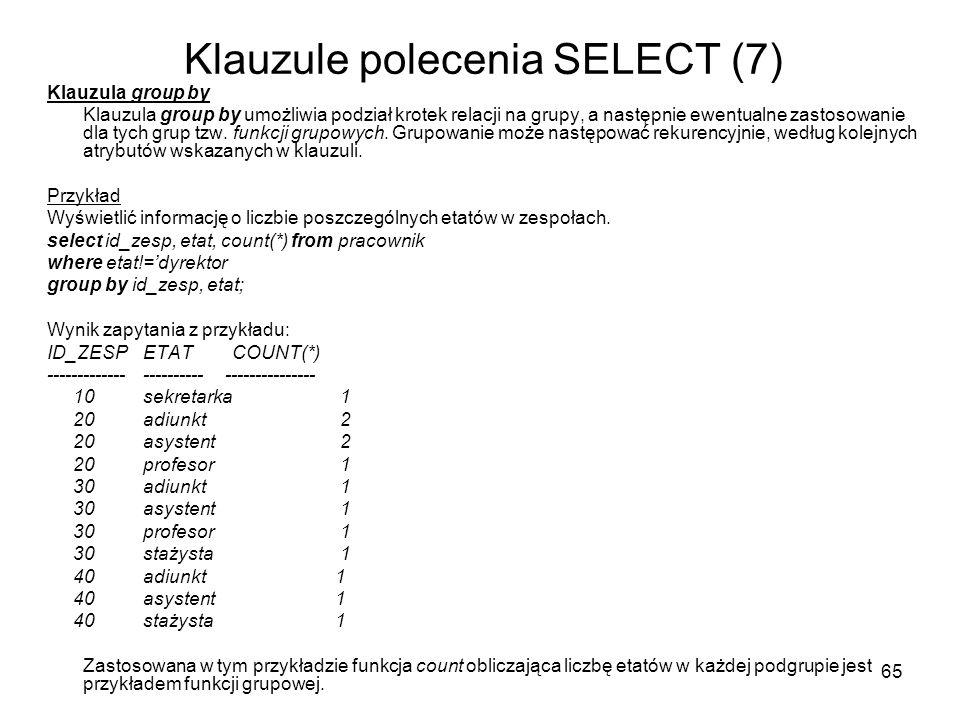 65 Klauzule polecenia SELECT (7) Klauzula group by Klauzula group by umożliwia podział krotek relacji na grupy, a następnie ewentualne zastosowanie dla tych grup tzw.
