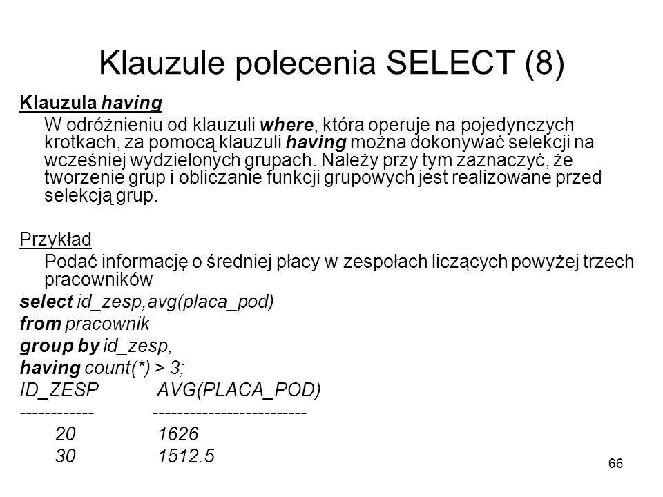 66 Klauzule polecenia SELECT (8) Klauzula having W odróżnieniu od klauzuli where, która operuje na pojedynczych krotkach, za pomocą klauzuli having można dokonywać selekcji na wcześniej wydzielonych grupach.
