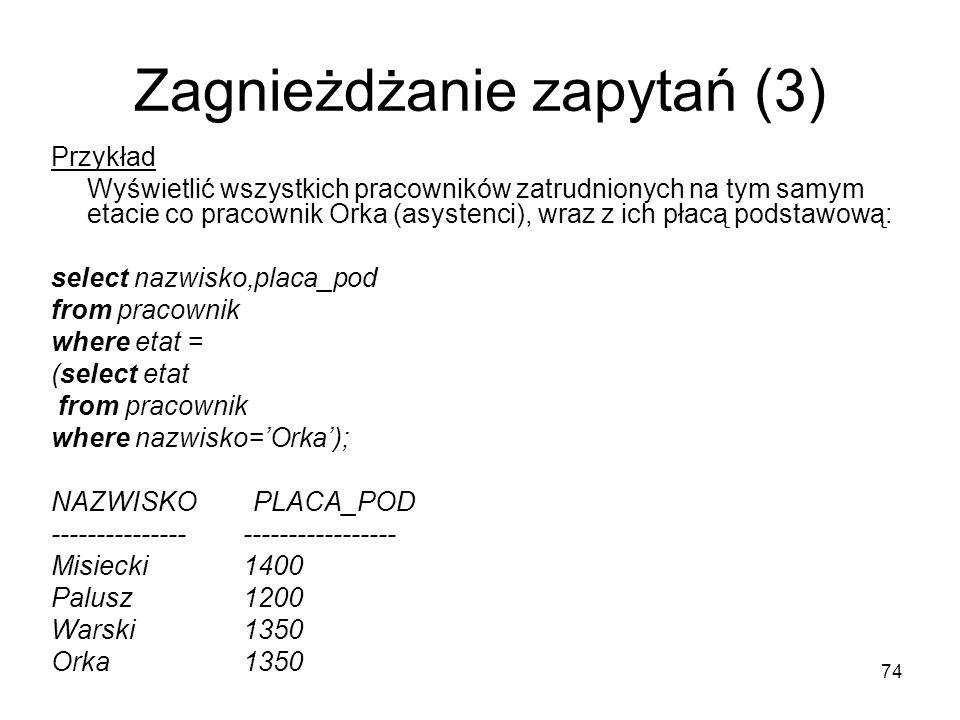 74 Zagnieżdżanie zapytań (3) Przykład Wyświetlić wszystkich pracowników zatrudnionych na tym samym etacie co pracownik Orka (asystenci), wraz z ich płacą podstawową: select nazwisko,placa_pod from pracownik where etat = (select etat from pracownik where nazwisko=Orka); NAZWISKO PLACA_POD --------------- ----------------- Misiecki 1400 Palusz 1200 Warski 1350 Orka 1350