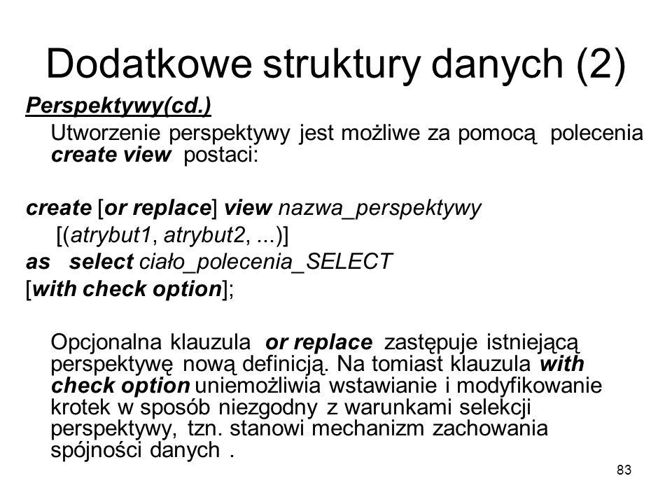 83 Dodatkowe struktury danych (2) Perspektywy(cd.) Utworzenie perspektywy jest możliwe za pomocą polecenia create view postaci: create [or replace] view nazwa_perspektywy [(atrybut1, atrybut2,...)] as select ciało_polecenia_SELECT [with check option]; Opcjonalna klauzula or replace zastępuje istniejącą perspektywę nową definicją.
