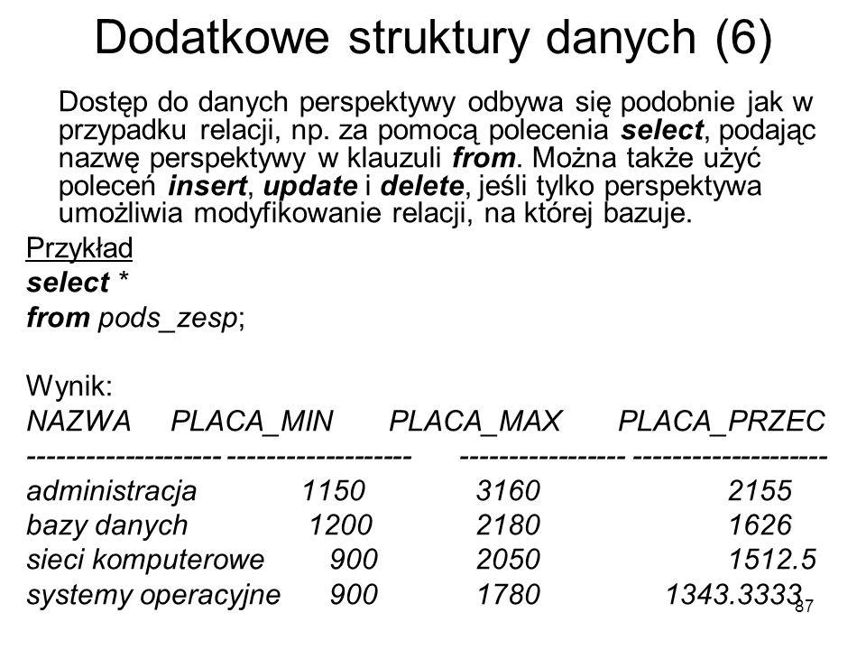 87 Dodatkowe struktury danych (6) Dostęp do danych perspektywy odbywa się podobnie jak w przypadku relacji, np. za pomocą polecenia select, podając na