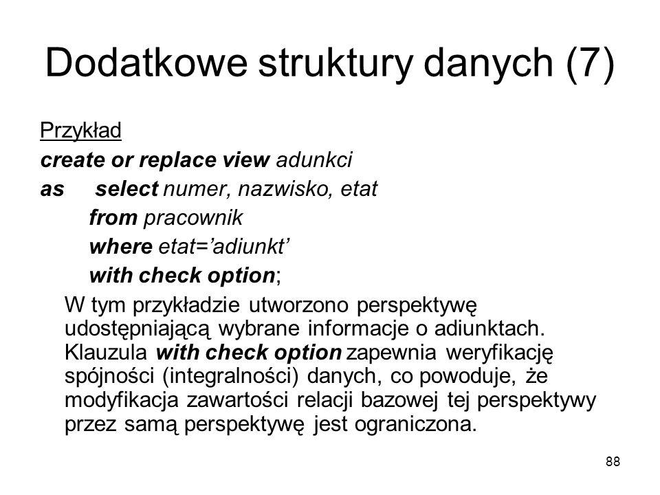 88 Dodatkowe struktury danych (7) Przykład create or replace view adunkci as select numer, nazwisko, etat from pracownik where etat=adiunkt with check