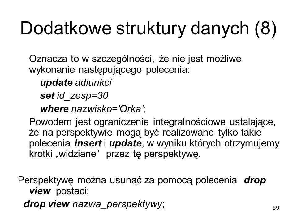89 Dodatkowe struktury danych (8) Oznacza to w szczególności, że nie jest możliwe wykonanie następującego polecenia: update adiunkci set id_zesp=30 where nazwisko=Orka; Powodem jest ograniczenie integralnościowe ustalające, że na perspektywie mogą być realizowane tylko takie polecenia insert i update, w wyniku których otrzymujemy krotki widziane przez tę perspektywę.