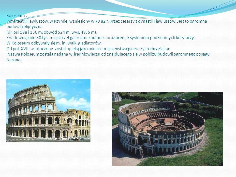 Koloseum : Amfiteatr Flawiuszów, w Rzymie, wzniesiony w 70 82 r. przez cesarzy z dynastii Flawiuszów. Jest to ogromna budowla eliptyczna (dł. osi 188