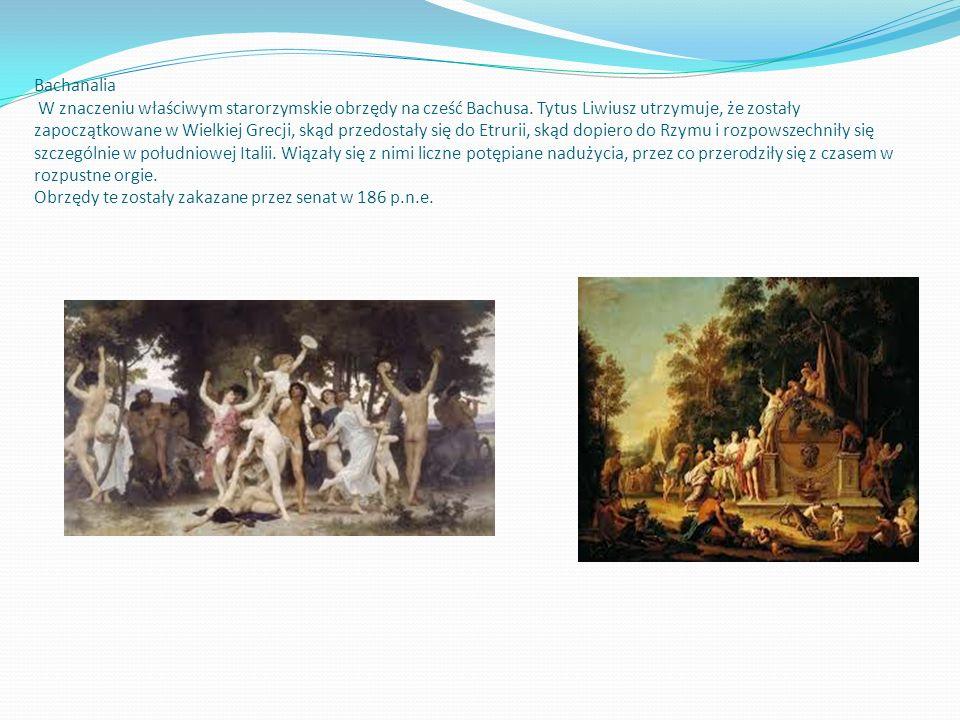 Bachanalia W znaczeniu właściwym starorzymskie obrzędy na cześć Bachusa. Tytus Liwiusz utrzymuje, że zostały zapoczątkowane w Wielkiej Grecji, skąd pr