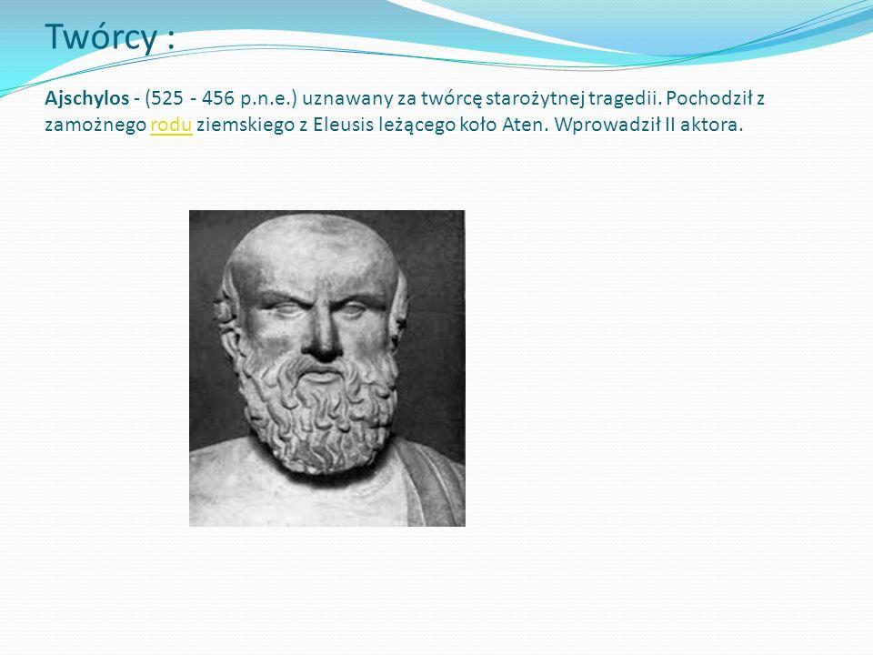 Twórcy : Ajschylos - (525 - 456 p.n.e.) uznawany za twórcę starożytnej tragedii. Pochodził z zamożnego rodu ziemskiego z Eleusis leżącego koło Aten. W
