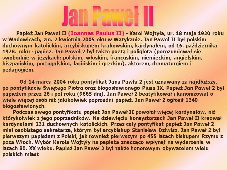 Papież Jan Paweł II (Ioannes Paulus II) - Karol Wojtyła, ur. 18 maja 1920 roku w Wadowicach, zm. 2 kwietnia 2005 oku w Watykanie. Jan Paweł II był pol