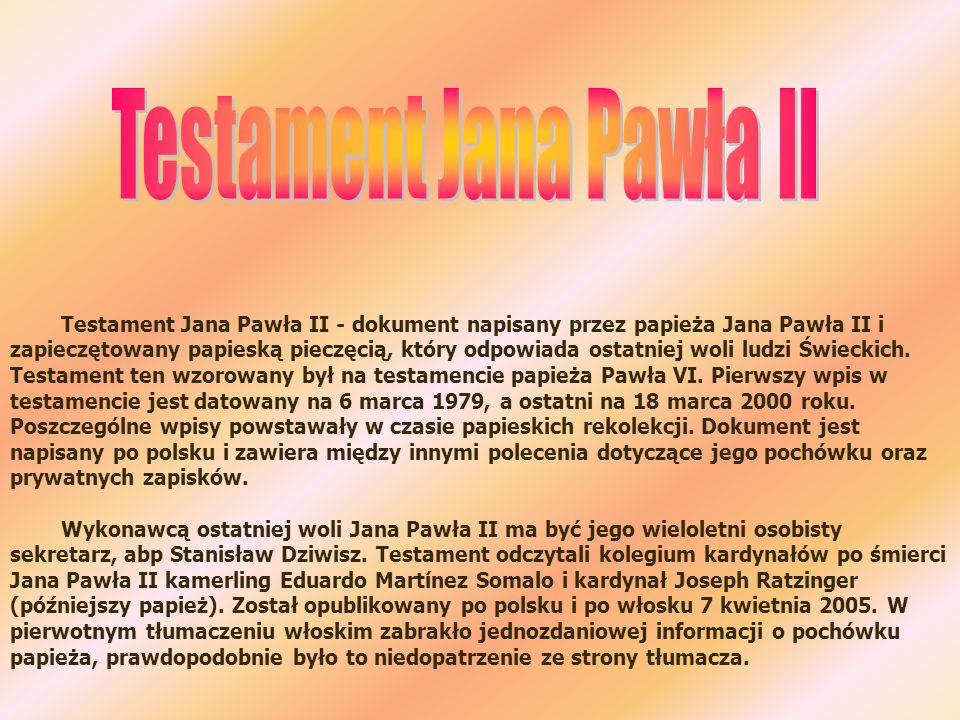 Testament Jana Pawła II - dokument napisany przez papieża Jana Pawła II i zapieczętowany papieską pieczęcią, który odpowiada ostatniej woli ludzi Świe