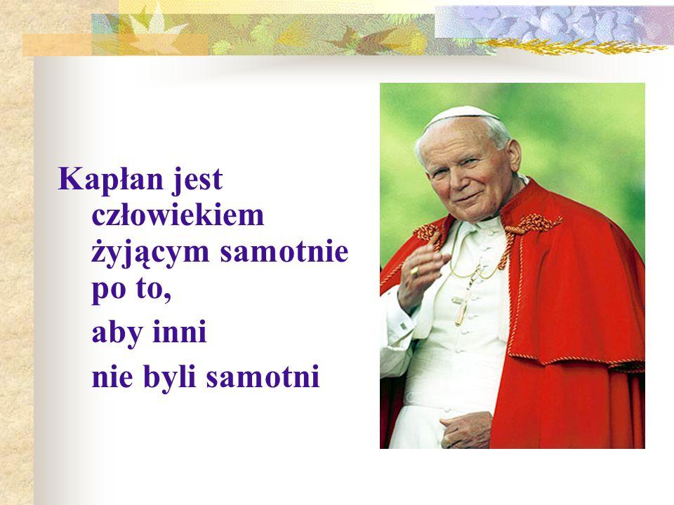 Kapłan jest człowiekiem żyjącym samotnie po to, aby inni nie byli samotni