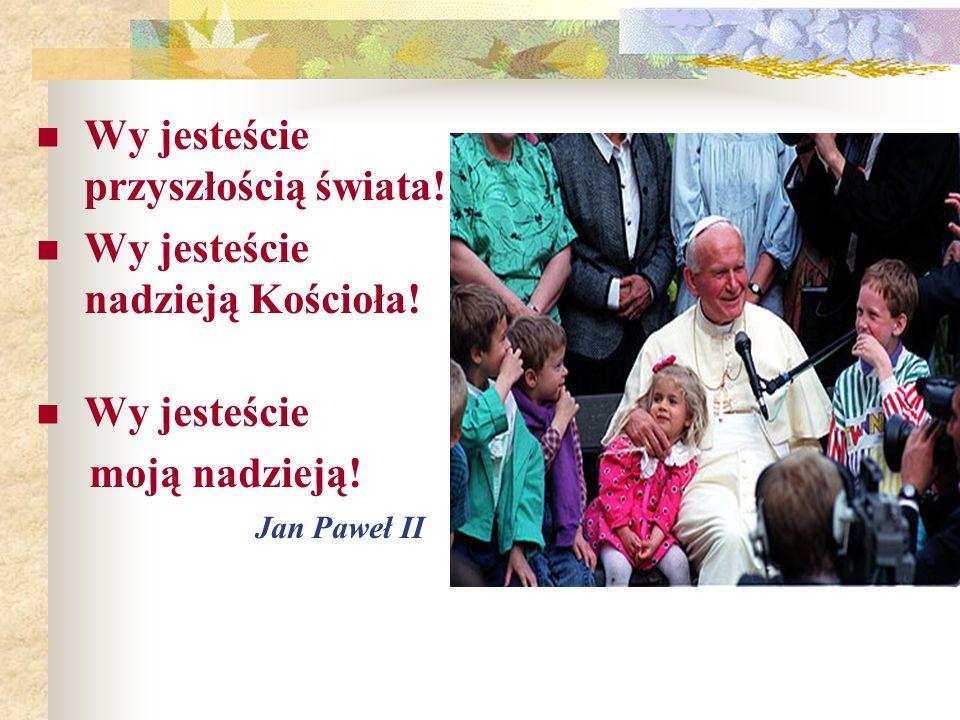 Wy jesteście przyszłością świata! Wy jesteście nadzieją Kościoła! Wy jesteście moją nadzieją! Jan Paweł II