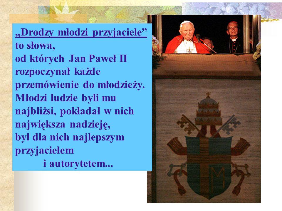 Drodzy młodzi przyjaciele to słowa, od których Jan Paweł II rozpoczynał każde przemówienie do młodzieży. Młodzi ludzie byli mu najbliżsi, pokładał w n