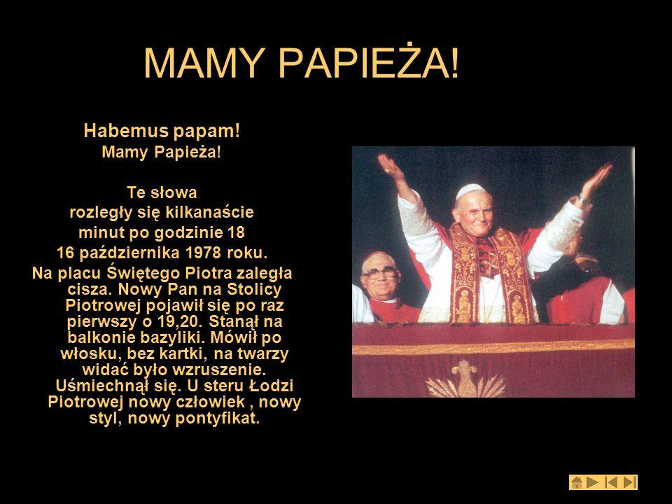 MAMY PAPIEŻA! Habemus papam! Mamy Papieża! Te słowa rozległy się kilkanaście minut po godzinie 18 16 października 1978 roku. Na placu Świętego Piotra