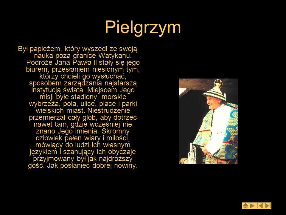 Pielgrzym Był papieżem, który wyszedł ze swoją nauka poza granice Watykanu. Podróże Jana Pawła ll stały się jego biurem, przesłaniem niesionym tym, kt
