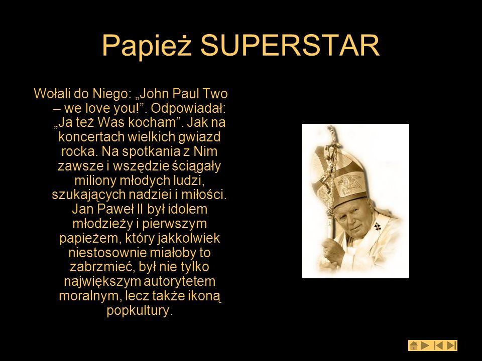 Papież SUPERSTAR Wołali do Niego: John Paul Two – we love you!. Odpowiadał: Ja też Was kocham. Jak na koncertach wielkich gwiazd rocka. Na spotkania z
