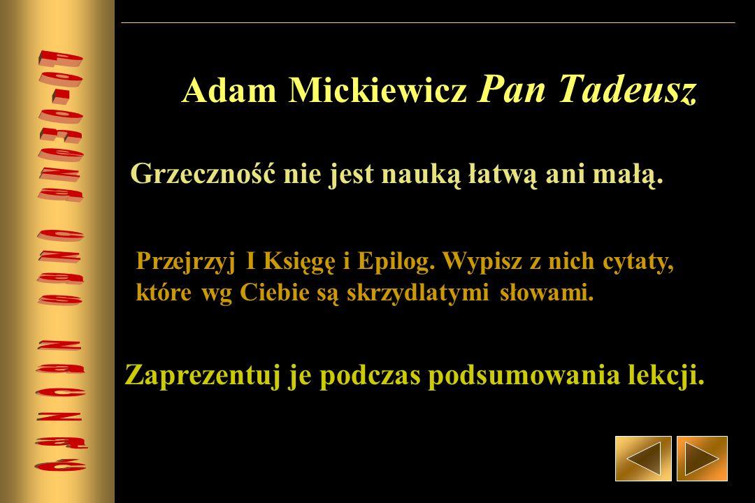 Adam Mickiewicz Pan Tadeusz Grzeczność nie jest nauką łatwą ani małą. Przejrzyj I Księgę i Epilog. Wypisz z nich cytaty, które wg Ciebie są skrzydlaty