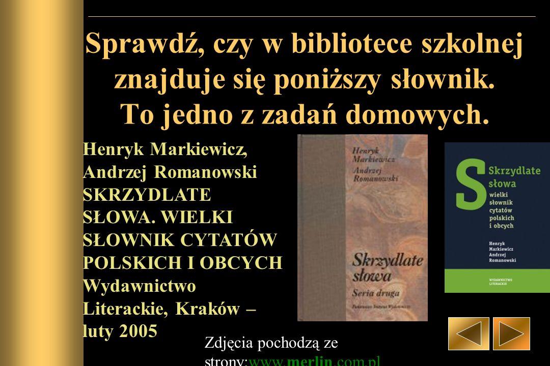 Sprawdź, czy w bibliotece szkolnej znajduje się poniższy słownik. To jedno z zadań domowych. Henryk Markiewicz, Andrzej Romanowski SKRZYDLATE SŁOWA. W