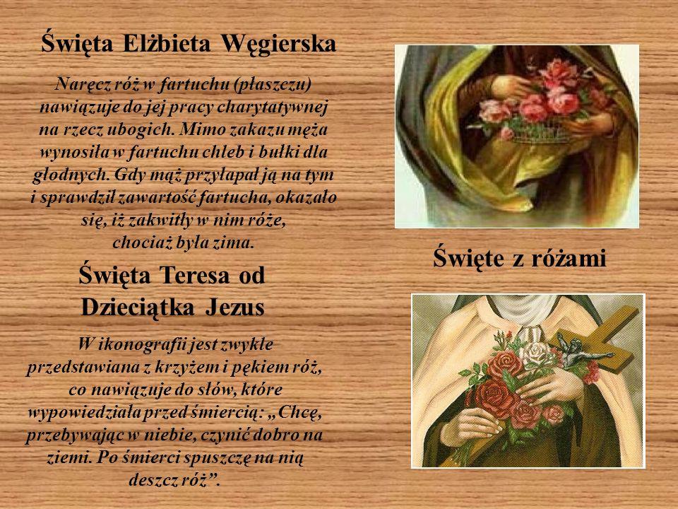 Święta Elżbieta Węgierska Święta Teresa od Dzieciątka Jezus W ikonografii jest zwykle przedstawiana z krzyżem i pękiem róż, co nawiązuje do słów, któr