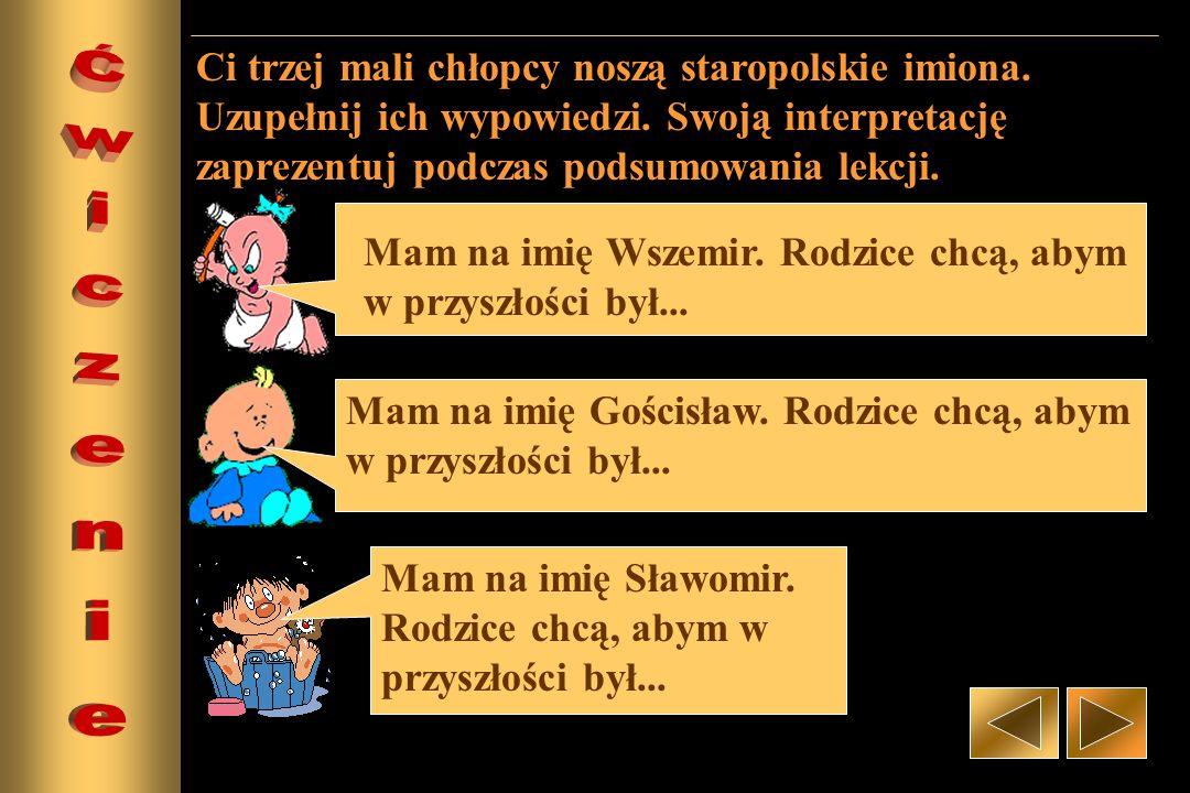 Mam na imię Wszemir. Rodzice chcą, abym w przyszłości był... Mam na imię Gościsław. Rodzice chcą, abym w przyszłości był... Mam na imię Sławomir. Rodz