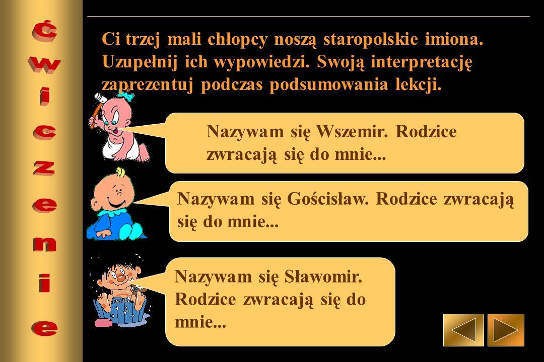 Nazywam się Wszemir. Rodzice zwracają się do mnie... Nazywam się Gościsław. Rodzice zwracają się do mnie... Nazywam się Sławomir. Rodzice zwracają się