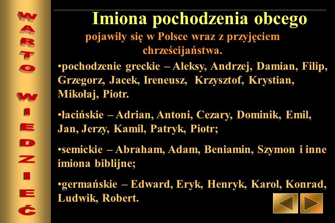 Imiona pochodzenia obcego pojawiły się w Polsce wraz z przyjęciem chrześcijaństwa. pochodzenie greckie – Aleksy, Andrzej, Damian, Filip, Grzegorz, Jac