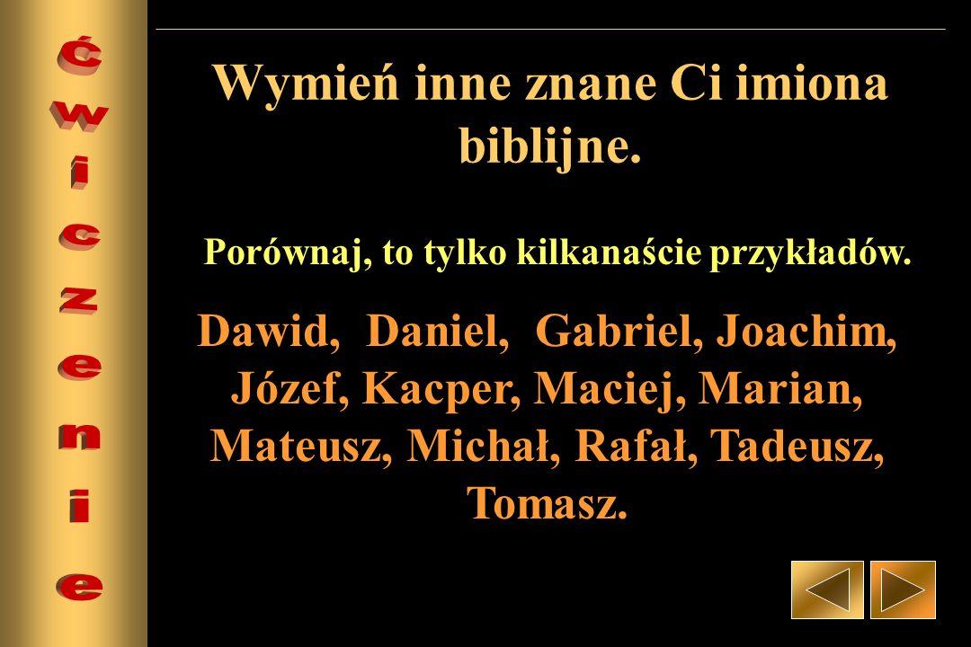 Wymień inne znane Ci imiona biblijne. Dawid, Daniel, Gabriel, Joachim, Józef, Kacper, Maciej, Marian, Mateusz, Michał, Rafał, Tadeusz, Tomasz. Porówna