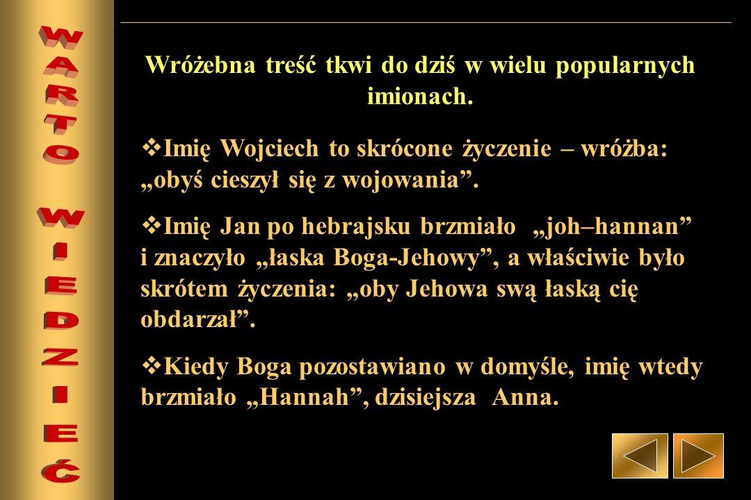 Imię Wojciech to skrócone życzenie – wróżba: obyś cieszył się z wojowania. Imię Jan po hebrajsku brzmiało joh–hannan i znaczyło łaska Boga-Jehowy, a w