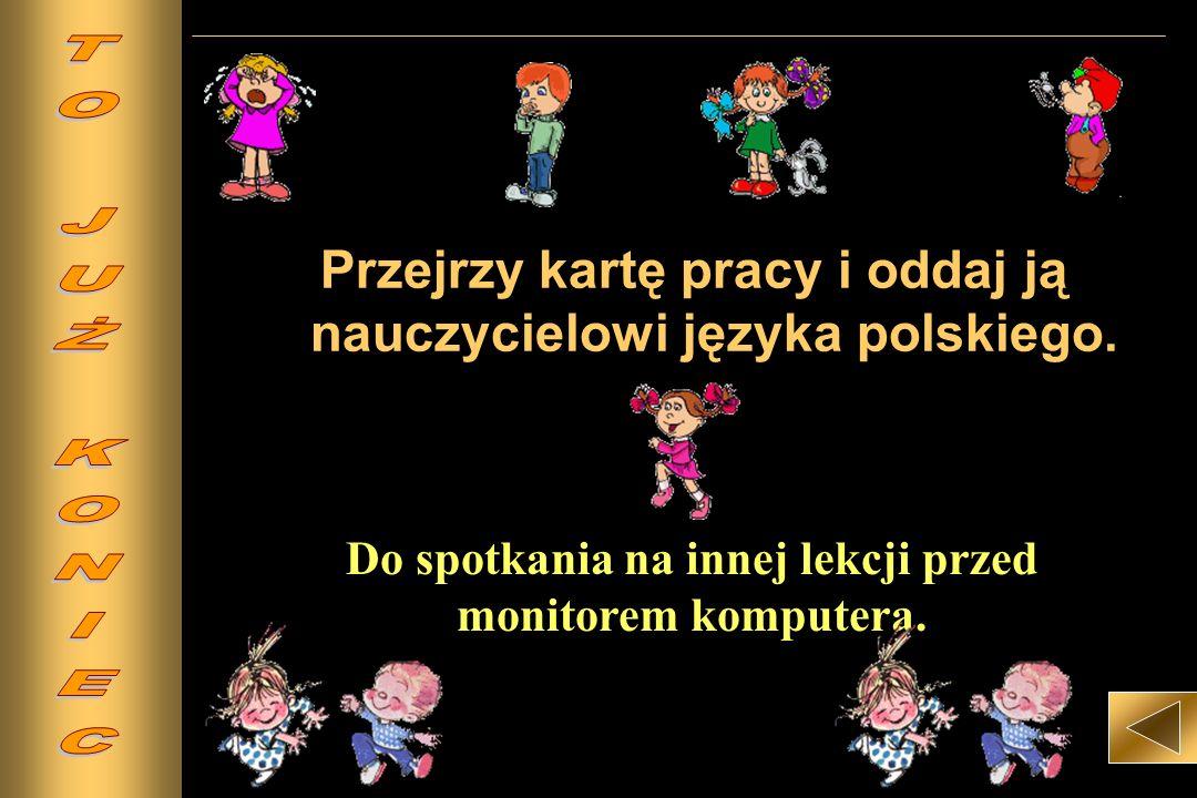 Przejrzy kartę pracy i oddaj ją nauczycielowi języka polskiego. Do spotkania na innej lekcji przed monitorem komputera.