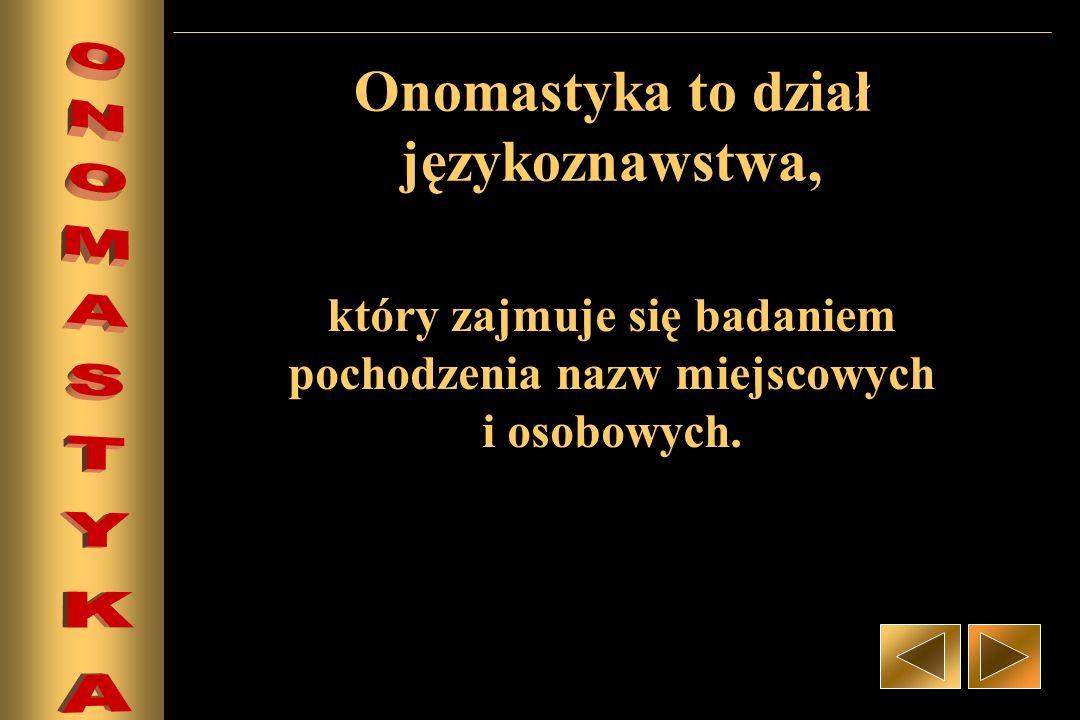 Onomastyka to dział językoznawstwa, który zajmuje się badaniem pochodzenia nazw miejscowych i osobowych.