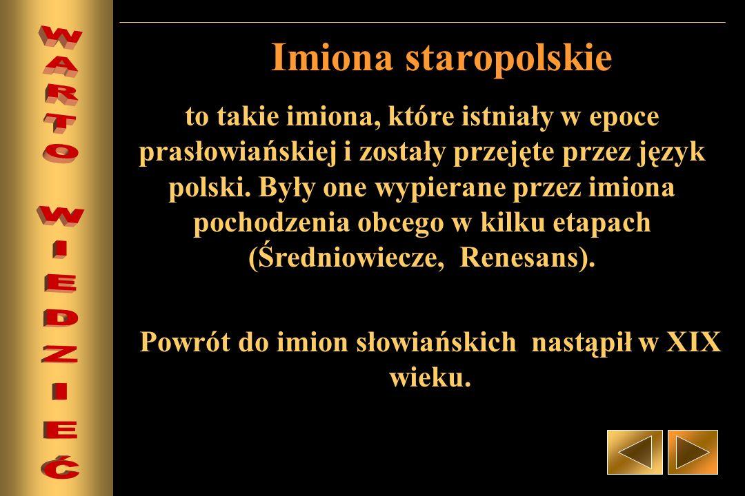 Imiona staropolskie to takie imiona, które istniały w epoce prasłowiańskiej i zostały przejęte przez język polski. Były one wypierane przez imiona poc