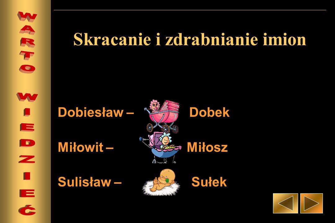 Skracanie i zdrabnianie imion Dobiesław – Dobek Miłowit – Miłosz Sulisław – Sułek