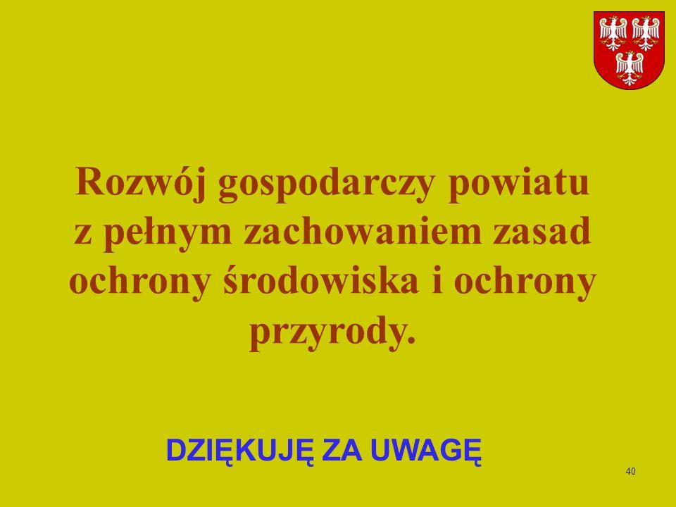 40 DZIĘKUJĘ ZA UWAGĘ Rozwój gospodarczy powiatu z pełnym zachowaniem zasad ochrony środowiska i ochrony przyrody.