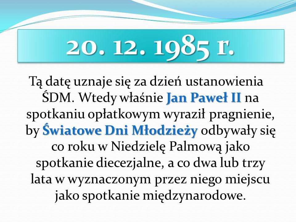 20. 12. 1985 r. Jan Paweł II Światowe Dni Młodzieży Tą datę uznaje się za dzień ustanowienia ŚDM. Wtedy właśnie Jan Paweł II na spotkaniu opłatkowym w
