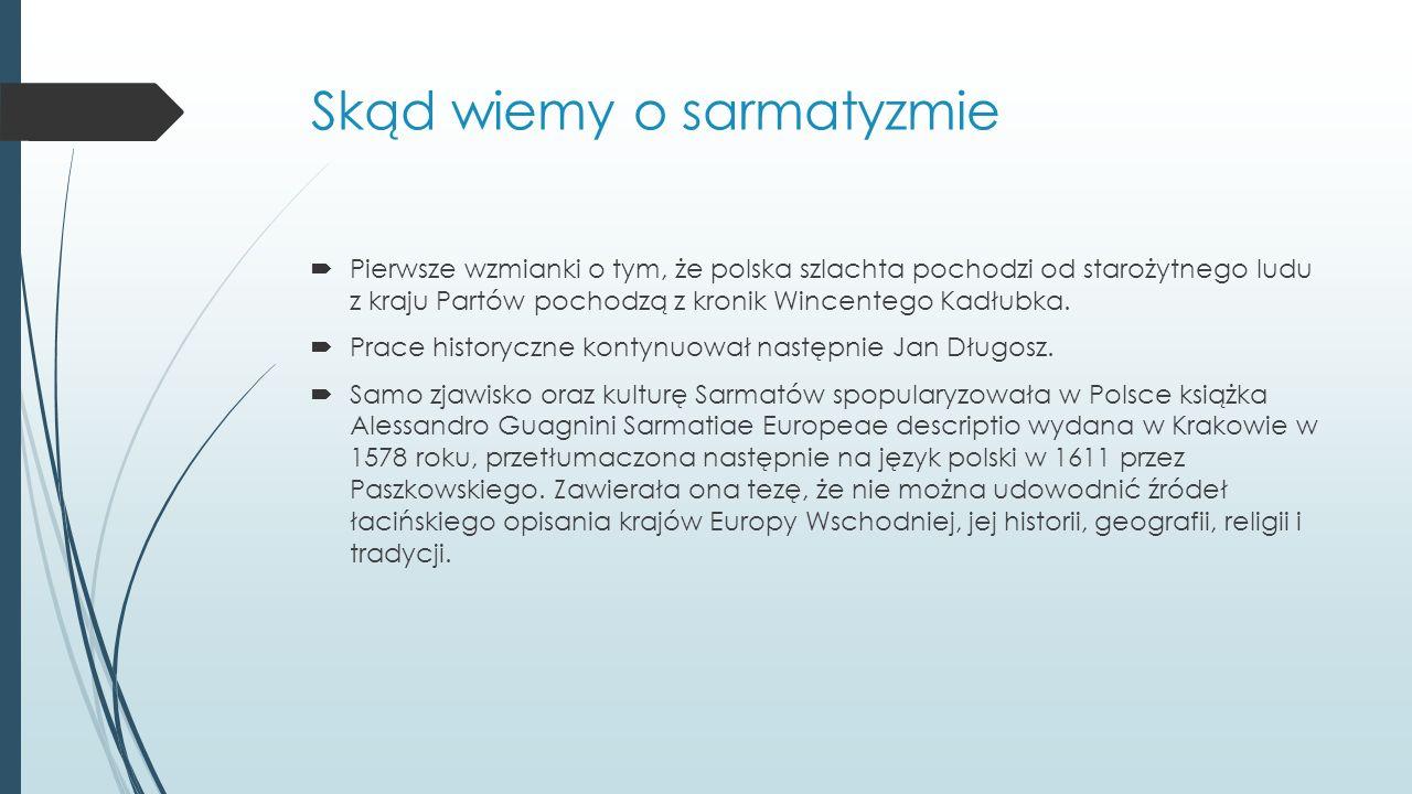 Skąd wiemy o sarmatyzmie Pierwsze wzmianki o tym, że polska szlachta pochodzi od starożytnego ludu z kraju Partów pochodzą z kronik Wincentego Kadłubka.