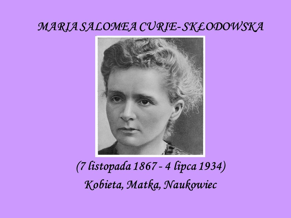 MARIA SALOMEA CURIE- SKŁODOWSKA (7 listopada 1867 - 4 lipca 1934) Kobieta, Matka, Naukowiec