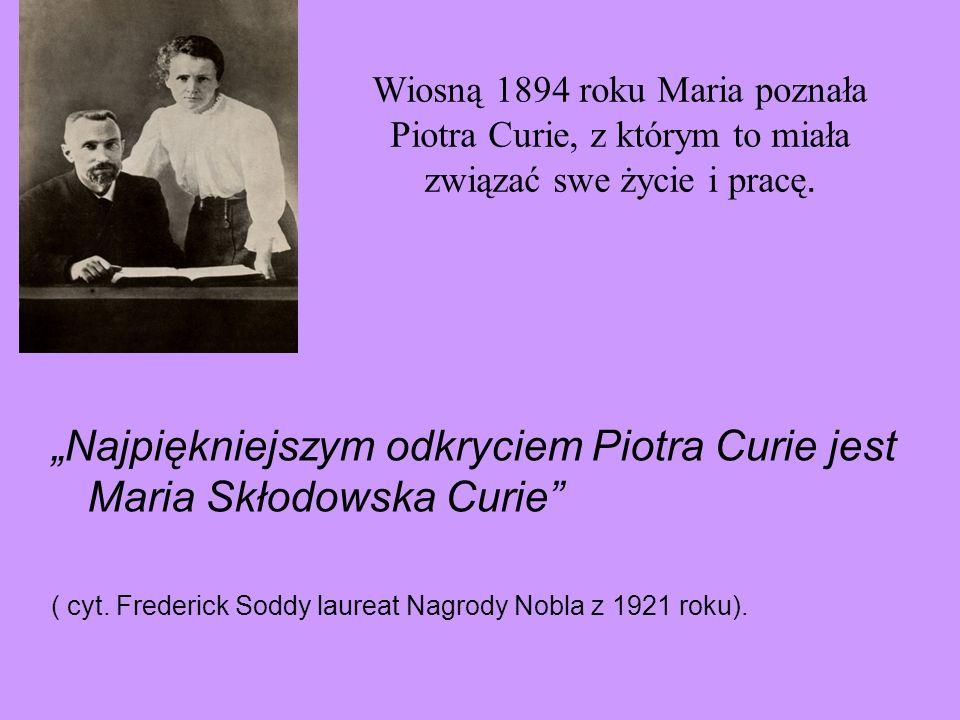 Wiosną 1894 roku Maria poznała Piotra Curie, z którym to miała związać swe życie i pracę. Najpiękniejszym odkryciem Piotra Curie jest Maria Skłodowska