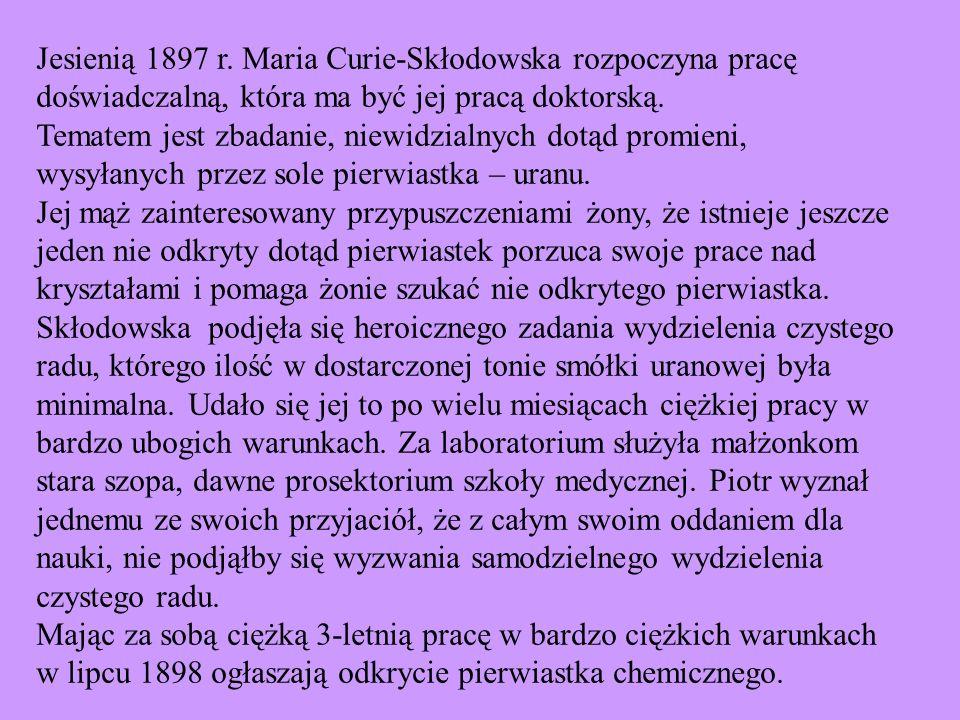 Jesienią 1897 r. Maria Curie-Skłodowska rozpoczyna pracę doświadczalną, która ma być jej pracą doktorską. Tematem jest zbadanie, niewidzialnych dotąd