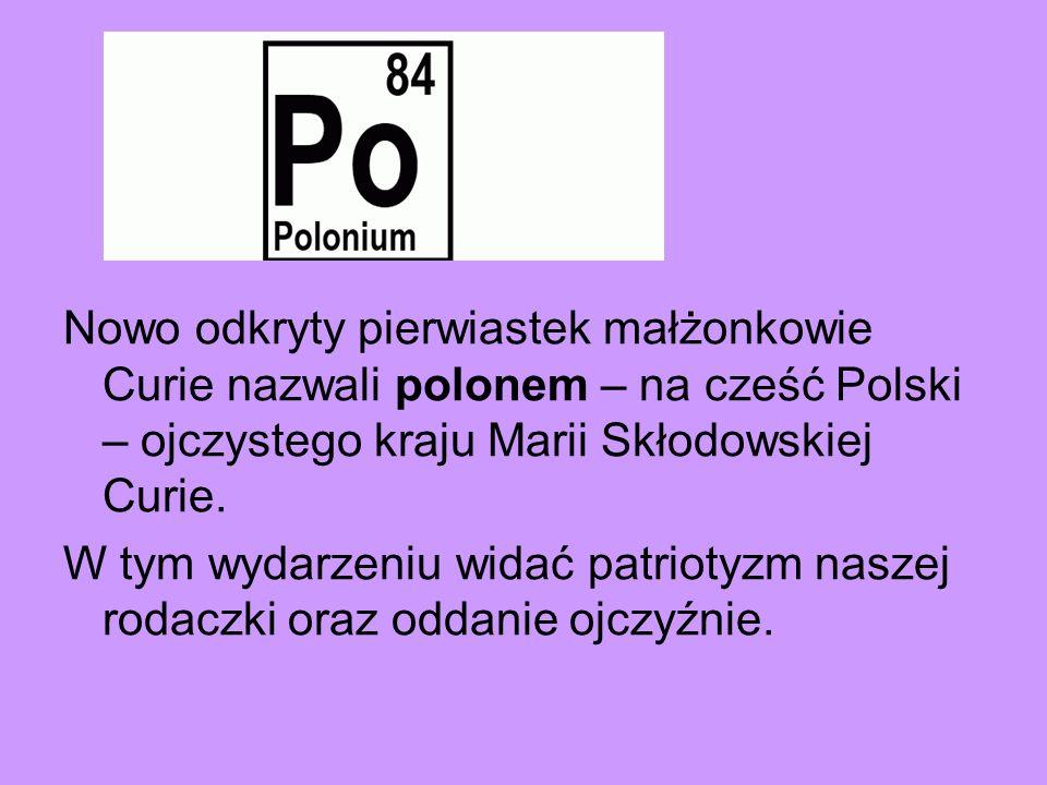 Nowo odkryty pierwiastek małżonkowie Curie nazwali polonem – na cześć Polski – ojczystego kraju Marii Skłodowskiej Curie. W tym wydarzeniu widać patri