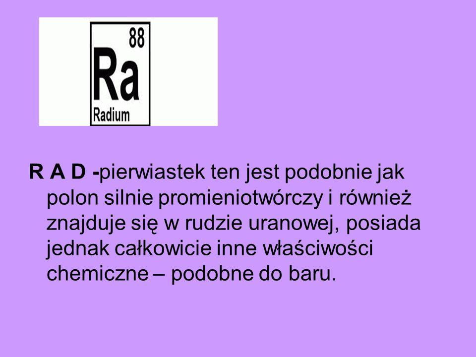 R A D -pierwiastek ten jest podobnie jak polon silnie promieniotwórczy i również znajduje się w rudzie uranowej, posiada jednak całkowicie inne właści