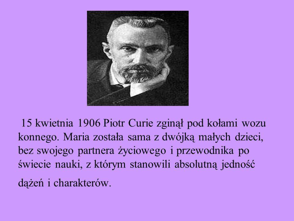 15 kwietnia 1906 Piotr Curie zginął pod kołami wozu konnego. Maria została sama z dwójką małych dzieci, bez swojego partnera życiowego i przewodnika p
