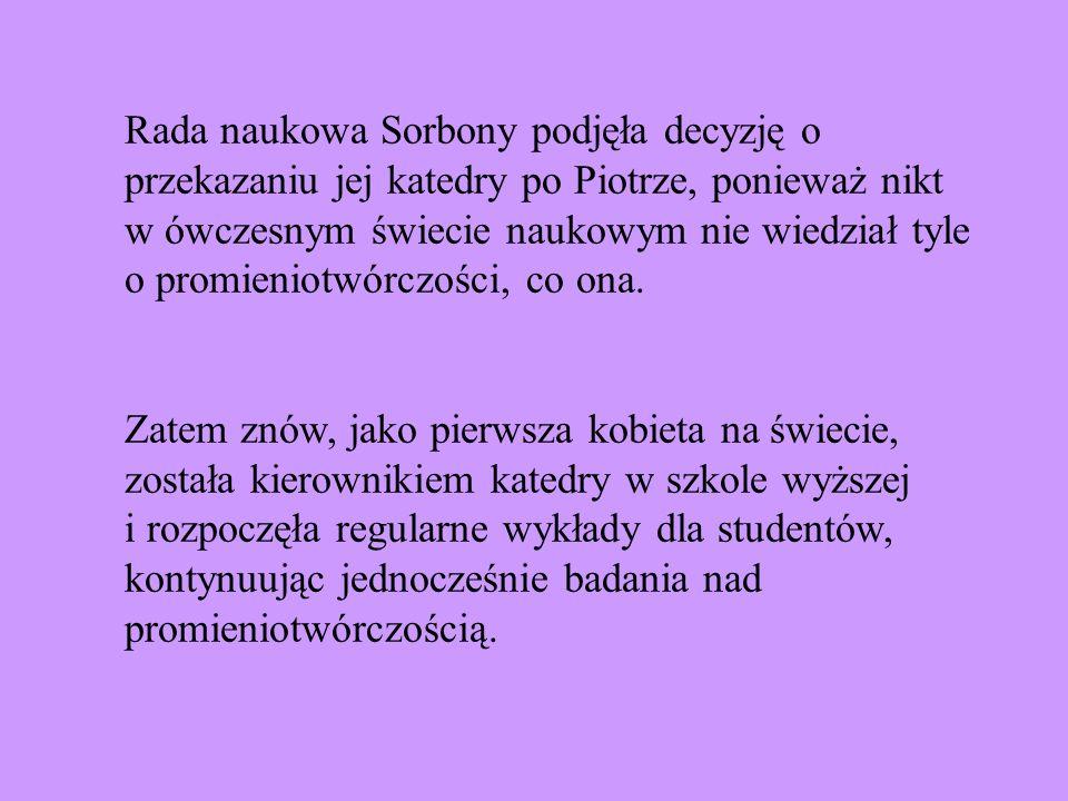 Rada naukowa Sorbony podjęła decyzję o przekazaniu jej katedry po Piotrze, ponieważ nikt w ówczesnym świecie naukowym nie wiedział tyle o promieniotwó