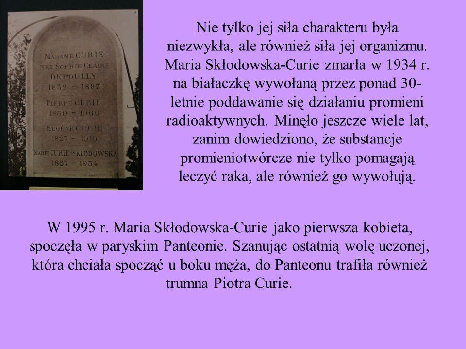 Nie tylko jej siła charakteru była niezwykła, ale również siła jej organizmu. Maria Skłodowska-Curie zmarła w 1934 r. na białaczkę wywołaną przez pona