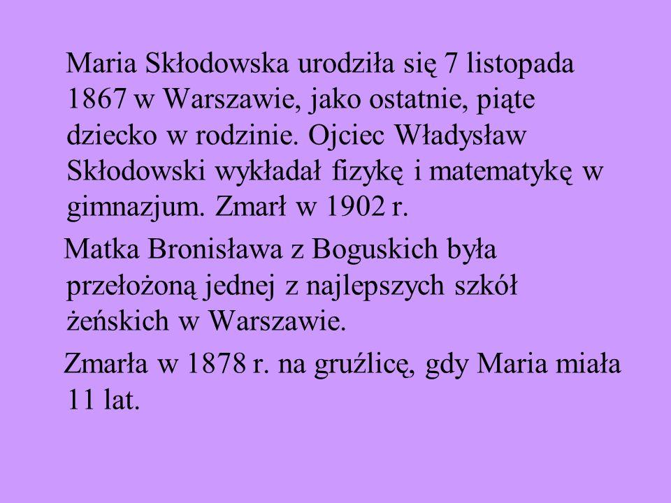 Maria Skłodowska urodziła się 7 listopada 1867 w Warszawie, jako ostatnie, piąte dziecko w rodzinie. Ojciec Władysław Skłodowski wykładał fizykę i mat