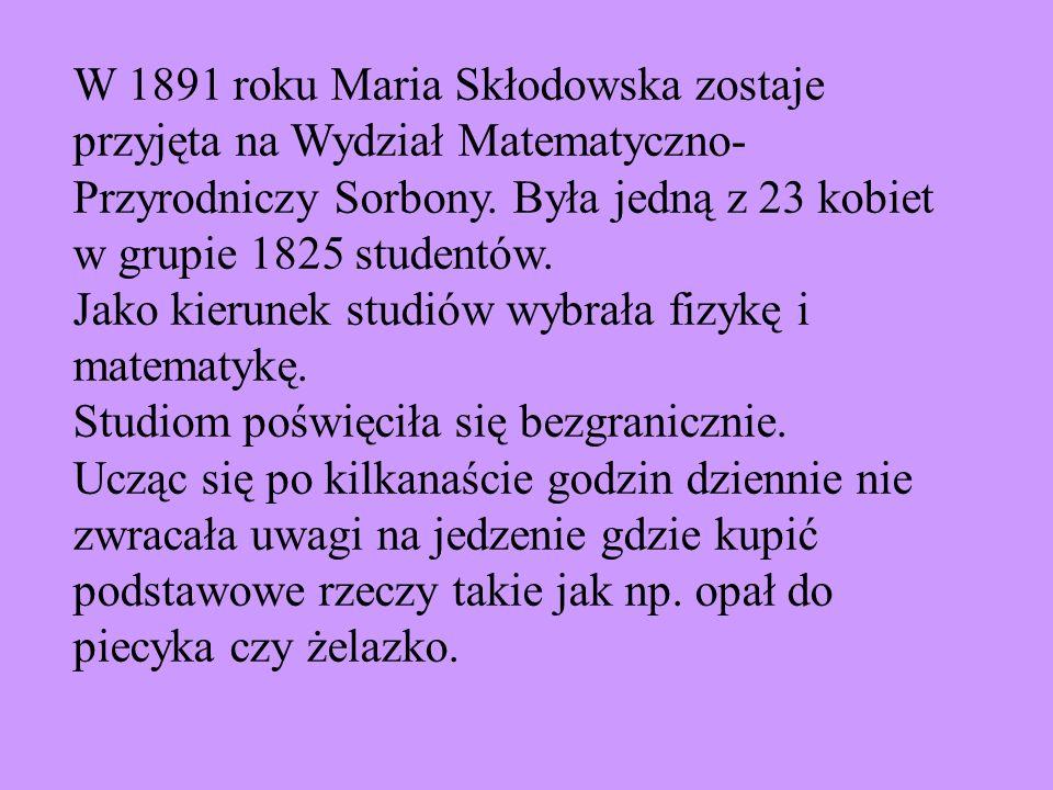 W 1891 roku Maria Skłodowska zostaje przyjęta na Wydział Matematyczno- Przyrodniczy Sorbony. Była jedną z 23 kobiet w grupie 1825 studentów. Jako kier