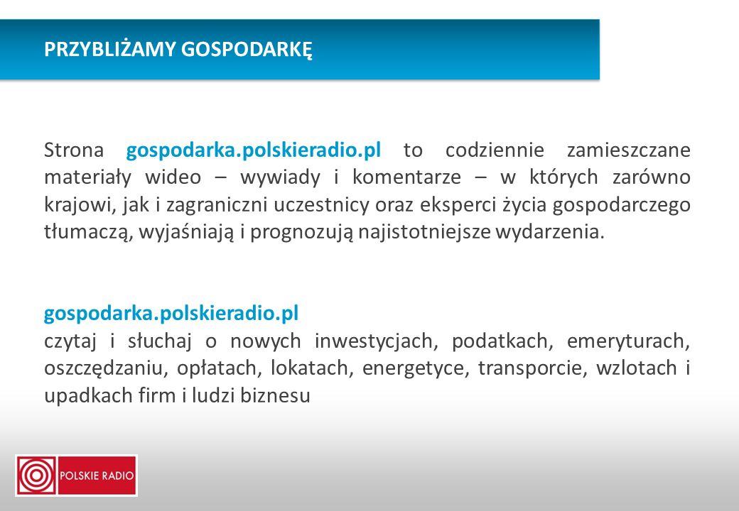 PRZYBLIŻAMY GOSPODARKĘ Strona gospodarka.polskieradio.pl to codziennie zamieszczane materiały wideo – wywiady i komentarze – w których zarówno krajowi