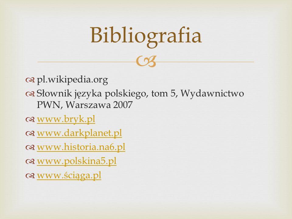 pl.wikipedia.org Słownik języka polskiego, tom 5, Wydawnictwo PWN, Warszawa 2007 www.bryk.pl www.darkplanet.pl www.historia.na6.pl www.polskina5.pl ww