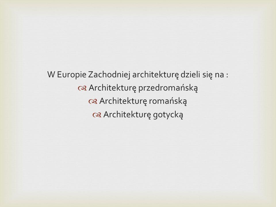 W Europie Zachodniej architekturę dzieli się na : Architekturę przedromańską Architekturę romańską Architekturę gotycką