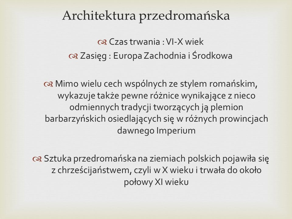 Architektura przedromańska Czas trwania : VI-X wiek Zasięg : Europa Zachodnia i Środkowa Mimo wielu cech wspólnych ze stylem romańskim, wykazuje także